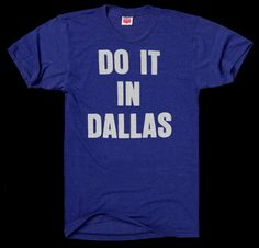 Awesome T-shirts! / Do it in Dallas Texas t-shirt http://www.homage.com/store/?referral_code=7346373918
