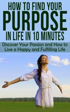 Self-Help: How To Find Your PURPOSE In Life In 10 MINUTES - Discover Your Passion and How to Live a Happy and Fulfilling Life (Personal Growth Book 3).