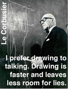 """I prefer drawing to talking. Drawing is faster and leaves less room for lies."" Le Corbusier"