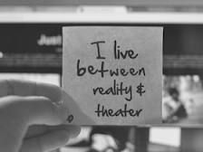 I live between reality and theater