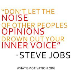 """Don't let the noise of other people's opinions drown out your inner voice."" ~ Steve Jobs"