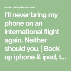 I'll never bring my phone on an international flight again. Neither should you. | Back up iphone & ipad, then reset phone to factory settings. This deletes all info.