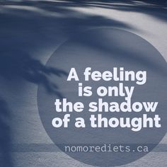 A feeling is only the shadow of a thought. Healing quote www.nomorediets.ca
