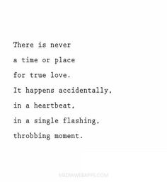 ❥ There is never a time or place for true love. It happens accidently, in a heartbeat, in a single flashing, throbbing moment.