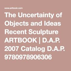 The Uncertainty of Objects and Ideas Recent Sculpture ARTBOOK | D.A.P. 2007 Catalog D.A.P. 9780978906306