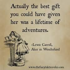 """Image result for """"Actually, the best gift you could have given her was a lifetime of adventures. Lewis Carroll in Alice in Wonderland"""