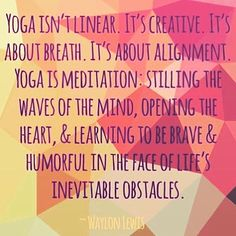 Yoga isn't linear. It's creative. It's about breath. It's about alignment. Yoga is meditation: Stilling the waves of the mind, opening the heart, and learning to be brave and humorful in the face of life's inevitable obstacles. — Waylon Lewis   Namasté - Yoga & Meditation ॐ