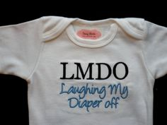 Hahaha!   Baby Boy Clothes Funny Onesie Embroidered with  LMDO Laughing My Diaper Off  Baby Gift. $16.00, via Etsy.