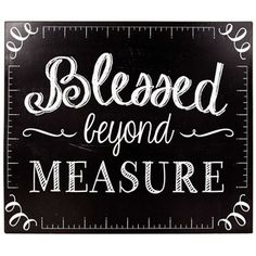 """Accent your home with pretty and clever decor, like this unique Blessed Beyond MeasureTin Sign. This sign features a black background, white measuring rulers around the edge, and whimsy white text. Hang this sign in your craft room, living room, game room, family room, and more!    Dimensions:      Length: 10""""    Width: 16""""      Hanging Hardware: 2 sawtooth hangers    Full Text: Blessed beyond measure"""