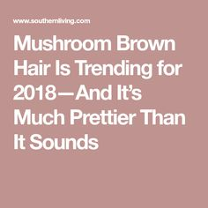 Mushroom Brown Hair Is Trending for 2018—And It's Much Prettier Than It Sounds