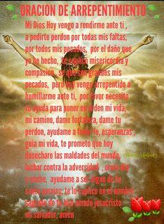 ORACION DE ARREPENTIMIENTO Mi Dios Hoy vengo a rendirme ante ti ,  a pedirte perdon por todas mis faltas,  por todos mis pecados,  por el daño que  yo he hecho,  te suplico misericordia y compasión , se que son grandes mis  pecados,  pero hoy vengo arrepentido a  humillarme ante ti,  por favor necesito tu ayuda para poner en orden mi vida,  mi camino, dame fortaleza, dame tu  perdon, ayudame a tener fe, esperanzas , guia mi vida, te prometo que hoy   desechare las maldades del mundo…