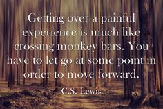 Getting over a painful experience is much like crossing monkey bars. You have to let go at some point in order to move forward. -C.S. Lewis