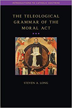 The Teleological Grammar of the Moral Act (Introductions to Catholic Doctrine) Paperback – July 1, 2007 by Steven Long (Author)
