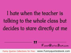 Funny Quotes - I hate when the teacher is talking to the whole class but decides to stare directly at me.
