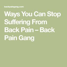 Ways You Can Stop Suffering From Back Pain – Back Pain Gang