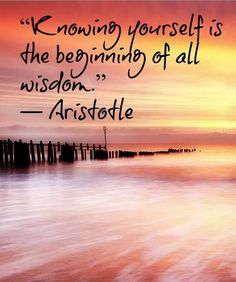 Knowing yourself is the beginning of all wisdom - Aristotle