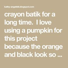 crayon batik for a long time. I love using a pumpkin for this project because the orange and black look so good together, and they are so easy to draw any age group can do it, plus I just plain love pumpkins! You'll need: Crayons copy paper waterproof ink/black watercolor paint brushes newspaper pencils  Start by having the students draw a pumpkin that takes up most of their copy paper.  Show them how to draw the curved lines across the pumpkin to give it a more 3-D look.  The next step…
