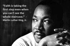 Faith is taking the first step even when you can't see the whole staircase - Martin Luther King, Jr.
