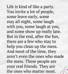 Life is kind of a party. You invite a lot of people, some leave early, some stay all night, some laugh with you, some laugh at you, and some show up really late. But in the end, after the fun, there are a few who stay to help you clean up the mess. And most of the time, they aren't even the ones who made. These people are your real friends. They are the ones who matter most. (on Think And Think Again)
