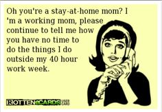 No offense stay at home moms....I wish I had the privilege to be home!