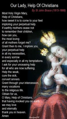 Our Lady, Help Of Christians By St John Bosco Most Holy Virgin Mary, Help of Christians, how sweet it is to come to your feet imploring your perpetual help. If earthly mothers cease not to remember their children, how can you. Prayers To Mary, Novena Prayers, Catholic Prayers, Blessed Mother Mary, Blessed Virgin Mary, Prayer For Our Country, Catholic Religion, Catholic Theology, Sunday Prayer