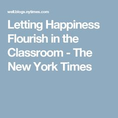Letting Happiness Flourish in the Classroom - The New York Times