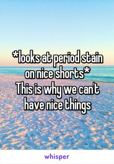 *looks at period stain on nice shorts* This is why we can't have nice things