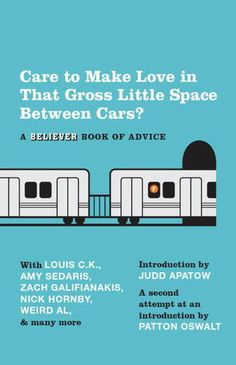 Care To Make Love In That Gross Little Space Between Cars?: A Believer Book of Advice.    The Believer magazine presents a compendium of advice from producers, writers, and actors of The Daily Show, Saturday Night Live, Parks and Recreation, Late Show with David Letterman, The Hangover, and The Colbert Report, along with other musicians, cartoonists, New Yorker writers, and those similarly unqualified to offer guidance.