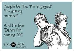 People be like, 'I'm engaged!' 'I'm getting married!' And I'm like, 'Damn I'm turning 30!'