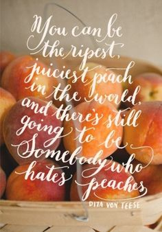 Very true. At that point, just keep being the ripest juiciest peach. You're bound to find someone who does :)