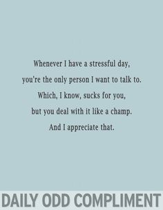 Daily odd compliment: Whenever I have a stressful day, you're the only person I want to talk to. Which I know, sucks for you, but you deal with it like a champ. And I appreciate that.