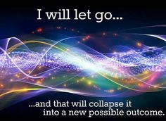 """I will let go...and that will collapse it into a new possible outcome."" - Quantum Physics (The Law of Attraction too!)"