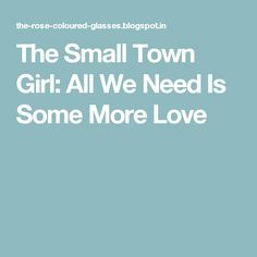 The Small Town Girl: All We Need Is Some More Love