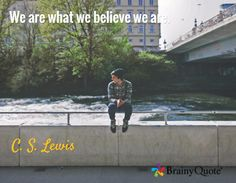 Quote of the Day. July 16, 2015 We are what we believe we are. - C. S. Lewis