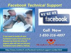 Flush Down Your Troubles Through 1-850-316-4897 Facebook Technical Support! Are you in need assistance from an expert for your Facebook technical issues? Get connected to our proficient troubleshooters, who are forever willing to help out to you. They are available always, so don't delay, call us on our Facebook Technical Support 1-850-316-4897 for the best technical aid in a cost-effective manner. For more Detail visit our site http://www.monktech.net/facebook-technical-support-number.html