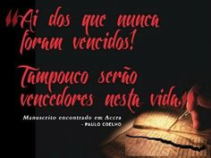 Ai dos que nunca foram vencidos! Tampoco serão vencedores nesta vida. - Paulo Coelho - www.comunidadcoelho.com - www.paulocoelhoblog.com