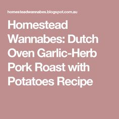 Homestead Wannabes: Dutch Oven Garlic-Herb Pork Roast with Potatoes Recipe