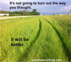 It's not going to turn out the way you thought. It will be better.