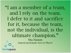 Rely on the team, defer to it, and sacrifice for it. -- Mia Hamm