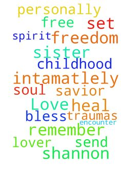 Gods Love -  Please pray for my sister Shannon, freedom in Jesus. Lord, remember her, heal her childhood traumas. Set her free. Father, send the Spirit of Jesus her Savior, she has a need to encounter Him, personally an intamatlely, The Lover of her soul. God, bless her, in Jesus we pray.  Posted at: https://prayerrequest.com/t/GRG #pray #prayer #request #prayerrequest