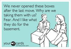 I've moved 4 Rubbermaid containers in my last 11 moves - they've yet to be opened. Kurt keeps trying to convince me to get rid of then, but I CAN'T!!