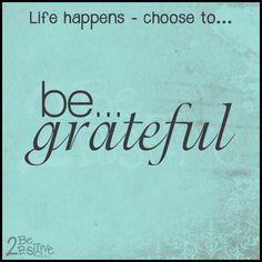 #life happens choose 2be #grateful #2bepositive