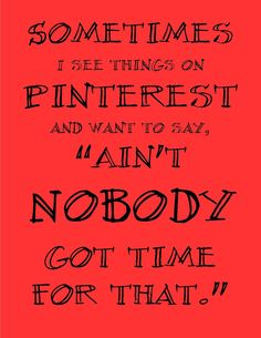 Ain't nobody got time for that.  ~ Free Printable I reprinted this because it makes me laugh at myself