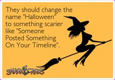 """They should change the name """"Halloween"""" to something scarier like """"Someone Posted Something On Your Timeline"""".   Snarkecards"""