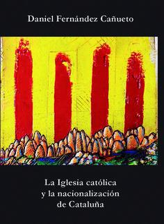 La Iglesia católica y la nacionalización de Cataluña / Daniel Fernández Cañueto.    Edicions de la Universitat de Lleida, 2016
