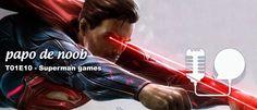 Papo+de+Noob+#010+–+Jogos+do+Superman…