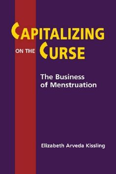 """""""Capitalizing on the Curse: The Business of Menstruation by Elizabeth Arveda Kissling"""" hahahahahahahahahahahahahahahahahahahahahahahahahahahahahahahahahahahahahahahahahahahahahahahahahahahahaha...I'm sorry...this is funny to me."""