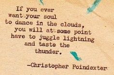 If You ever want your soul to dance in the clouds. You will at so,e point have to juggle lighting and taste the thunder. ~ Christopher Poindexter