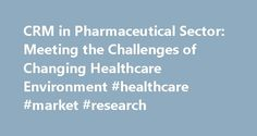 CRM in Pharmaceutical Sector: Meeting the Challenges of Changing Healthcare Environment #healthcare #market #research http://pharma.remmont.com/crm-in-pharmaceutical-sector-meeting-the-challenges-of-changing-healthcare-environment-healthcare-market-research/  #crm for pharma # CRM in Pharmaceutical Sector: Meeting the Challenges of Changing Healthcare Environment References Global pressures force Pharma Industry to re-think role, priorities of IT, says Datamonitor…