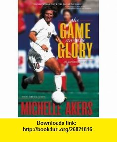 The Game and the Glory (9780310235293) Michelle Akers, Gregg Lewis , ISBN-10: 0310235294  , ISBN-13: 978-0310235293 ,  , tutorials , pdf , ebook , torrent , downloads , rapidshare , filesonic , hotfile , megaupload , fileserve